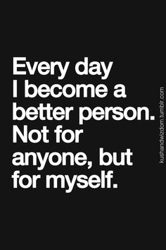 """every day i become a better person. not for anyone, but for myself."""