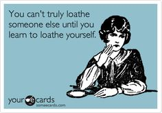 You can't truly loathe someone else until you learn to loathe yourself.