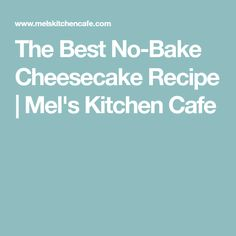 The Best No-Bake Cheesecake Recipe | Mel's Kitchen Cafe