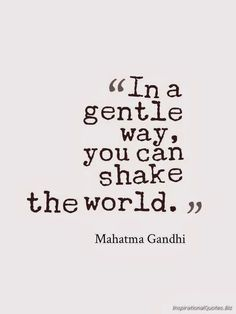 In a gentle way, you can shake the world - Gandhi