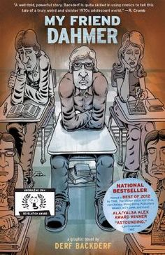 My friend Dahmer : a graphic novel Author Derf.  (Abrams ComicArts,2012). We all have that one friend from school -- the strange kids, the class freak, the guy whose antics amused, entertained, and maybe even alarmed us. The one who sticks in our heads even with the passing of the years. That classmate is invariably left behind when we graduate, vanishing into memory, filed away with our old yearbooks and other teenage mementoes.