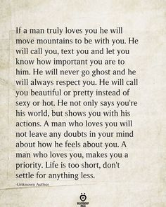 If a man truly loves you he will move mountains to be with you. He will call you, text you and let you know how important you are to him. He will never go ghost and he will always respect you. He will call you beautiful or pretty instead… Love Yourself Quotes, Love Quotes For Him, Quotes To Live By, Love Sayings, Being Loved Quotes, Showing Love Quotes, Life Is Short Quotes, Man Up Quotes, The Words