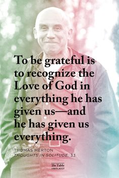 To be grateful is to recognize the love of God in everything He has given us -- and He has given us everything. -Thomas Merton