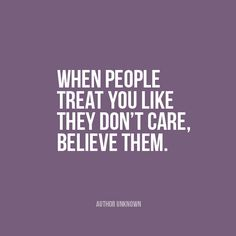 """When people treat you like they don't care, believe them."" 