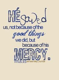 mercy Titus 3:5 He saved us, not on the basis of deeds which we have done in righteousness, but according to His mercy, by the washing of regeneration and renewing by the Holy Spirit