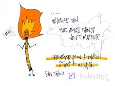 """""""Whoever said the small things don't matter has never seen a match start a wildfire."""" [Beau Taplin]"""
