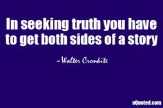 both sides of the story | In seeking truth you have to get both sides of a story.