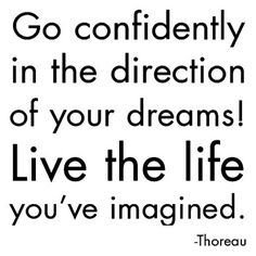 "my absolute all-time favorite quote: ""go confidently in the direction of your dreams! live the life you've imagined."" ~henry david thoreau"