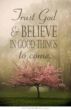 Trust God and believe in good things to come. Positive quotes on PictureQuotes.com.