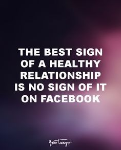 """The best sign of a healthy relationship is no sign of it on Facebook."" More"