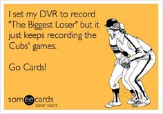 "Free and Funny Sports Ecard: I set my DVR to record ""The Biggest Loser"" but it just keeps recording the Cubs' games. Go Cards! Create and send your own custom Sports ecard. St Louis Baseball, St Louis Cardinals Baseball, Cubs Cardinals, Cardinals Shirts, Baseball Memes, Baseball Records, Cubs Games, Better Baseball, Mlb Teams"