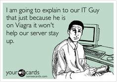 I am going to explain to our IT Guy that just because he is on Viagra it won't help our server stay up.