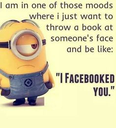 "I am in one of those moods where I just want to throw a book at someone's face and be like: ""I Facebooked you."""