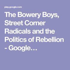 The Bowery Boys, Street Corner Radicals and the Politics of Rebellion - Google…