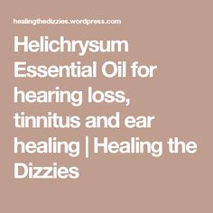 Helichrysum Essential Oil for hearing loss, tinnitus and ear healing | Healing the Dizzies