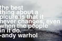 """The best thing about a picture is that it never changes, even when the people in it do."" -Andy Warhol"
