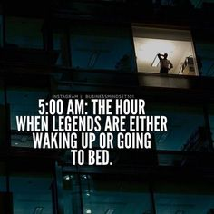 5AM : The hour when legends are either waking up or going to bed.