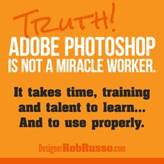 Truth: Adobe Photoshop is not an easy button or a miracle worker. It takes time, training and talent to learn... And to use properly - Designer Rob Russo