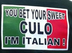 You bet your sweet ass I'm Italian!