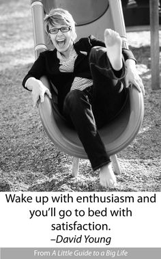 Wake up with enthusiasm and you'll go to bed with satisfaction. -David Young #ALittleGuide