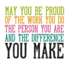 """May you be proud of the work you do, the person you are, and the difference you make.""  #inspirational"