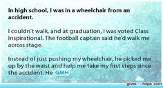 In high school, I was in a wheelchair from an accident.