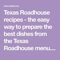 Texas Roadhouse recipes - the easy way to prepare the best dishes from the Texas Roadhouse menu. These are copycat recipes, not necessarily made the same way as the...
