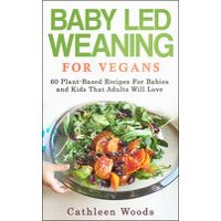 Vegan Baby Led Weaning for Vegans: 60 Plant-Based Recipes for Babies and Kids That Adults Will Love de Cathleen Woods