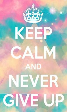 keep calm & never give up.