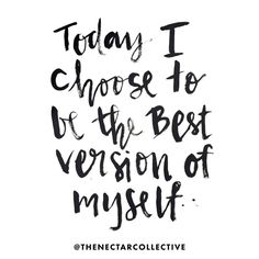 """Today I choose to be the best version of myself"""