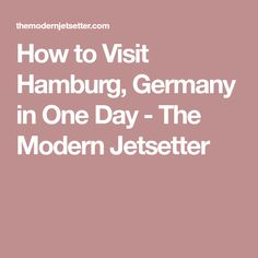 How to Visit Hamburg, Germany in One Day - The Modern Jetsetter