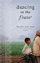 "Dancing to the flute : a novel  Author:Manisha Amin  Publisher:New York : Atria Paperback, 2013.  Edition/Format: Book : Fiction : English : 1st Atria Paperback edView all editions and formats   Summary:Set in rural India, ""a ... story of a community's joys and sorrows, the transformative powers of music, the many faces of friendship, and a boy's journey, against all odds, to become a man""--P. [4] of cover."