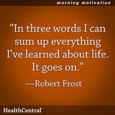 """In three words I can sum up everything I've learned about life. It goes on.""  -Robert Frost"