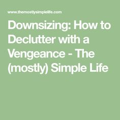 Downsizing: How to Declutter with a Vengeance - The (mostly) Simple Life