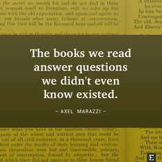The books we read answer questions we didn't even know existed. –Axel Marazzi (scheduled via http://www.tailwindapp.com?utm_source=pinterest&utm_medium=twpin&utm_content=post4270830&utm_campaign=scheduler_attribution)