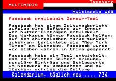 108.1. Topstory MULTIMEDIA. Multimedia 460. Facebook entwickelt Zensur-Tool. Facebook hat einem Zeitungsbericht zufolge eine Software zur Zensur von Nutzer-Einträgen entwickelt. Das Werkzeug könnte Facebook helfen, auf den chinesischen Markt zurück- zukehren, berichtete die New York Times am Dienstag. Facebook wurde vor sieben Jahren in China gesperrt. Facebook habe ein Tool entwickelt, das es dritten Seiten erlaube, populäre Einträge und Schlagworte im Netzwerk zu beobachten und zu…