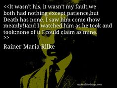 Rainer Maria Rilke - quote-It wasn't his, it wasn't my fault,we both had nothing except patience,but Death has none. I saw him come (how meanly!)and I watched him as he took and took:none of it I could claim as mine. Source: quoteallthethings.com #RainerMariaRilke #quote #quotation #aphorism #quoteallthethings