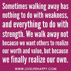 """""""Sometimes walking away has nothing to do with weakness, and everything to do with strength. We walk away not because we want others to realize our worth and value, but because we finally realize our own."""" -Robert Tew by deeplifequotes, via Flickr"""