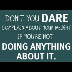 "Weight Loss Motivation: ""Don't you dare complain about your weight if you're not doing anything about it!"""