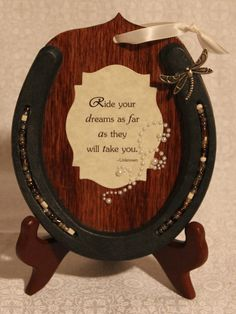 Take an old horseshoe( or new, it looks better new) And glue it to a piece of wood. Add two shorter pieces to support the frame. Add a quote and glitter in the crack of the horse shoe for extra effect.
