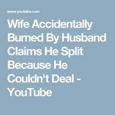Wife Accidentally Burned By Husband Claims He Split Because He Couldn't Deal - YouTube