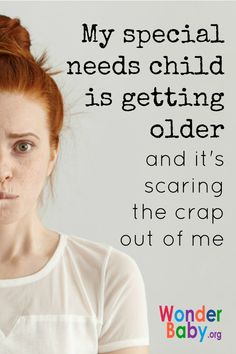 My special needs child is getting older and it's scaring the crap out of me