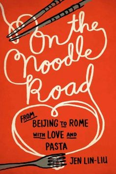 On the Noodle Road: From Beijing to Rome, with love and pasta by Jen Lin-Liu