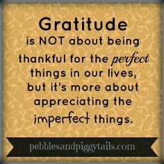Gratitude is NOT about thankful for the perfect things in our lives, but it's more about appreciating the imperfect things.