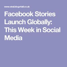 Facebook Stories Launch Globally: This Week in Social Media