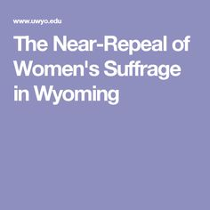 The Near-Repeal of Women's Suffrage in Wyoming