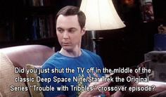 DS9 Tribbles / Big Bang Theory.... You did not just turn the TV off in the middle of that episode.