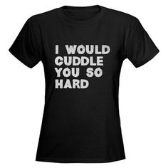 I Would Cuddle You So Hard Womens Dark T-Shirt from FlippinSweetGear, Shirts and Apparel - FlippinSweetGear      This will have to be my christmas present to myself :)