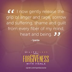 I now gently release the grip of anger and rage, sorrow and suffering, shame and guilt from every fiber of my mind, heart and being. — Iyanla Vanzant