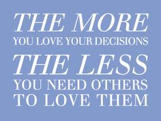 """""""The more you love your decisions the less you need others to love them""""."""